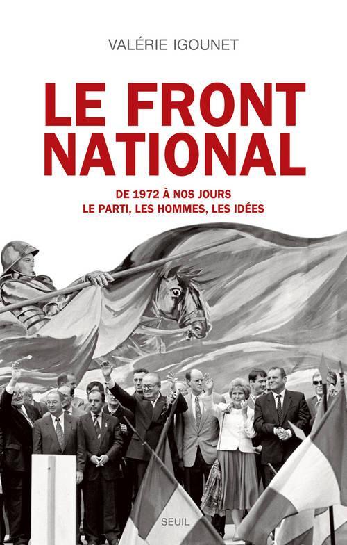 Le front national ; de 1972 à nos jours ; le parti, les hommes, les idées