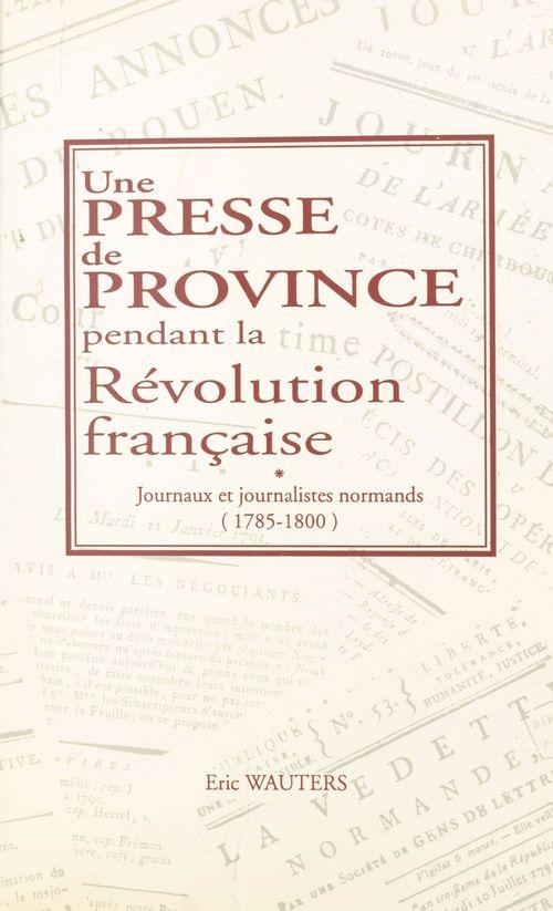 Une presse de province pendant la Révolution française : journaux et journalistes normands (1785-1800)