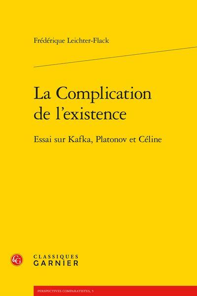 La complication de l'existence ; essai sur Kafka, Platonov et Céline