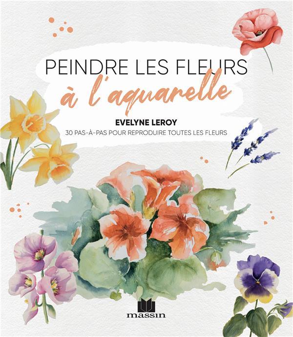 Peindre les fleurs à l'aquarelle : 30 pas-à-pas pour reproduire toutesles fleurs