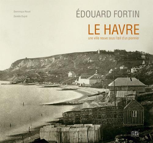 Edouard Fortin ; Le Havre, une ville neuve sous l'oeil d'un pionnier