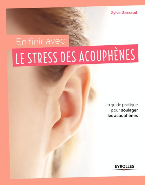 En finir avec le stress des acouphènes ; un guide pratique pour soulager les acouphènes