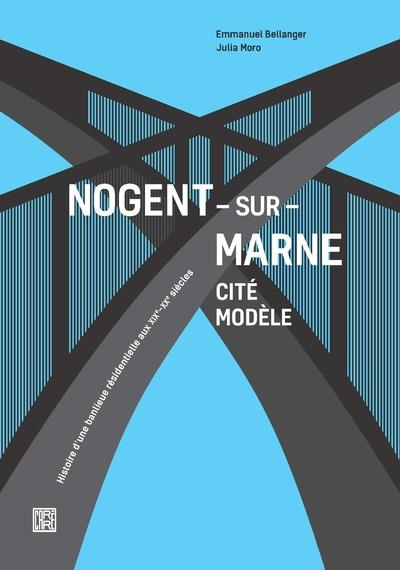 Nogent-sur-Marne cité modèle ; histoire d'une banlieue résidentielle aux XIXe-XXe siècles