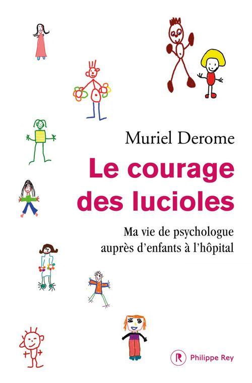 Le courage des lucioles ; ma vie de psychologue auprès d'enfants à l'hôpital  - Muriel Derome