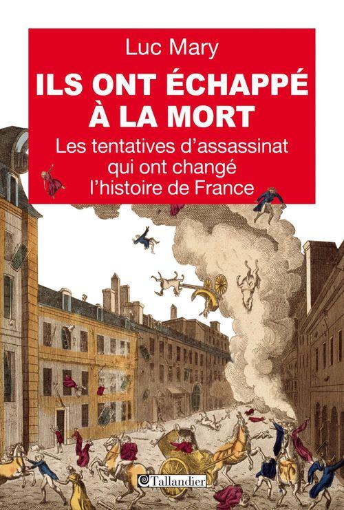 Ils ont échappé à la mort ; les tentatives d'assassinat qui ont failli changer l'histoire de France