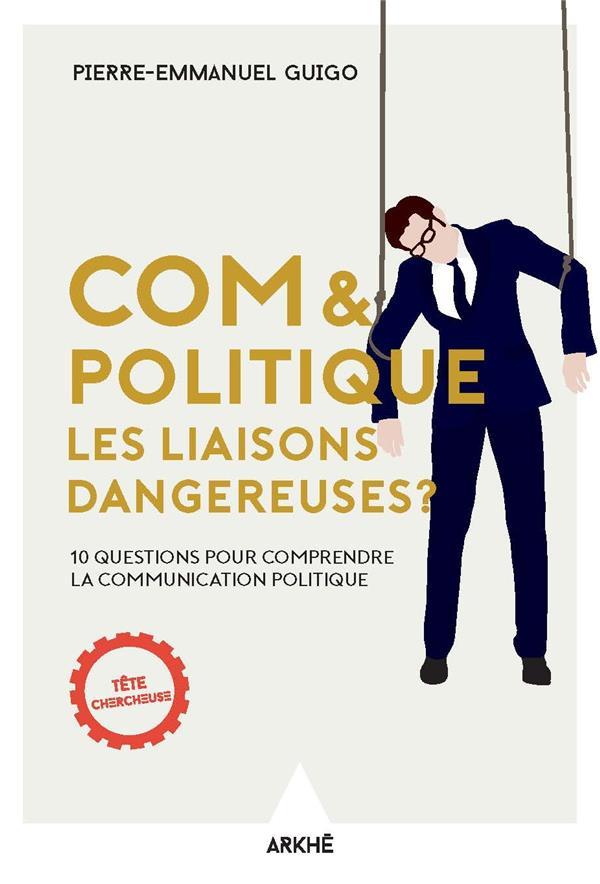 Com & politique : les liaisons dangereuses ; 10 questions pour comprendre la communication politique