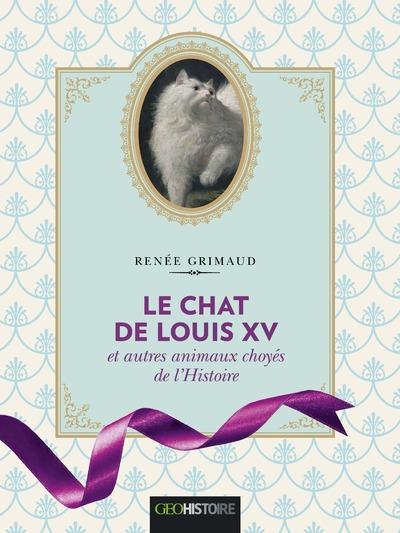 Le chat de Louis XV ; et autres animaux choyés de l'Histoire