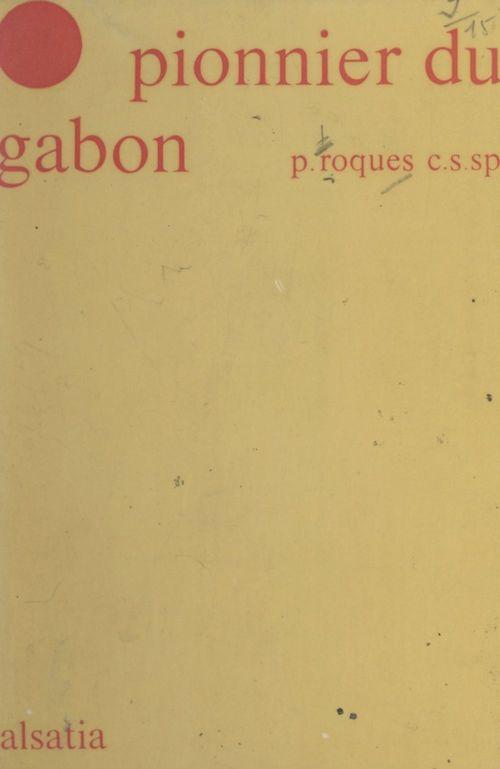 Le pionnier du Gabon : Jean-Rémi Bessieux  - Louis Roques