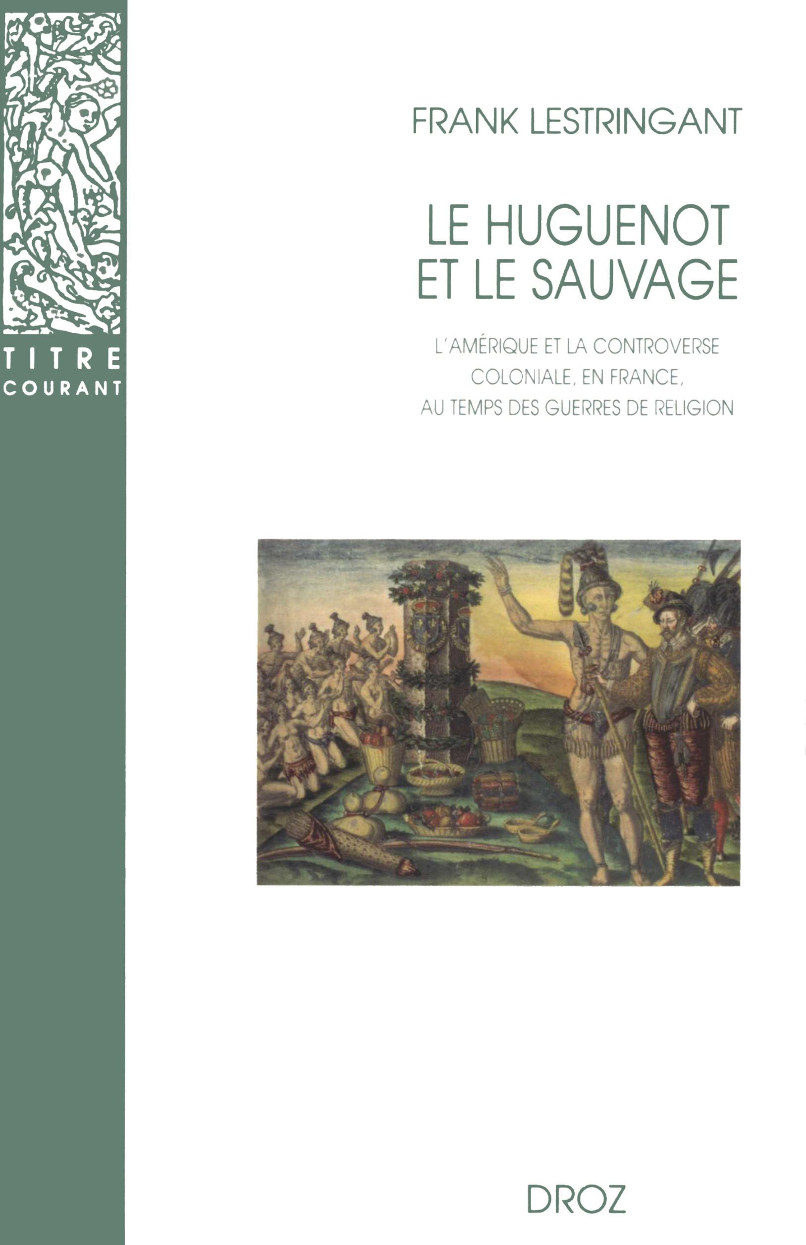 le huguenot et le sauvage : l'amerique et la controverse coloniale, en france, au temps des guerres