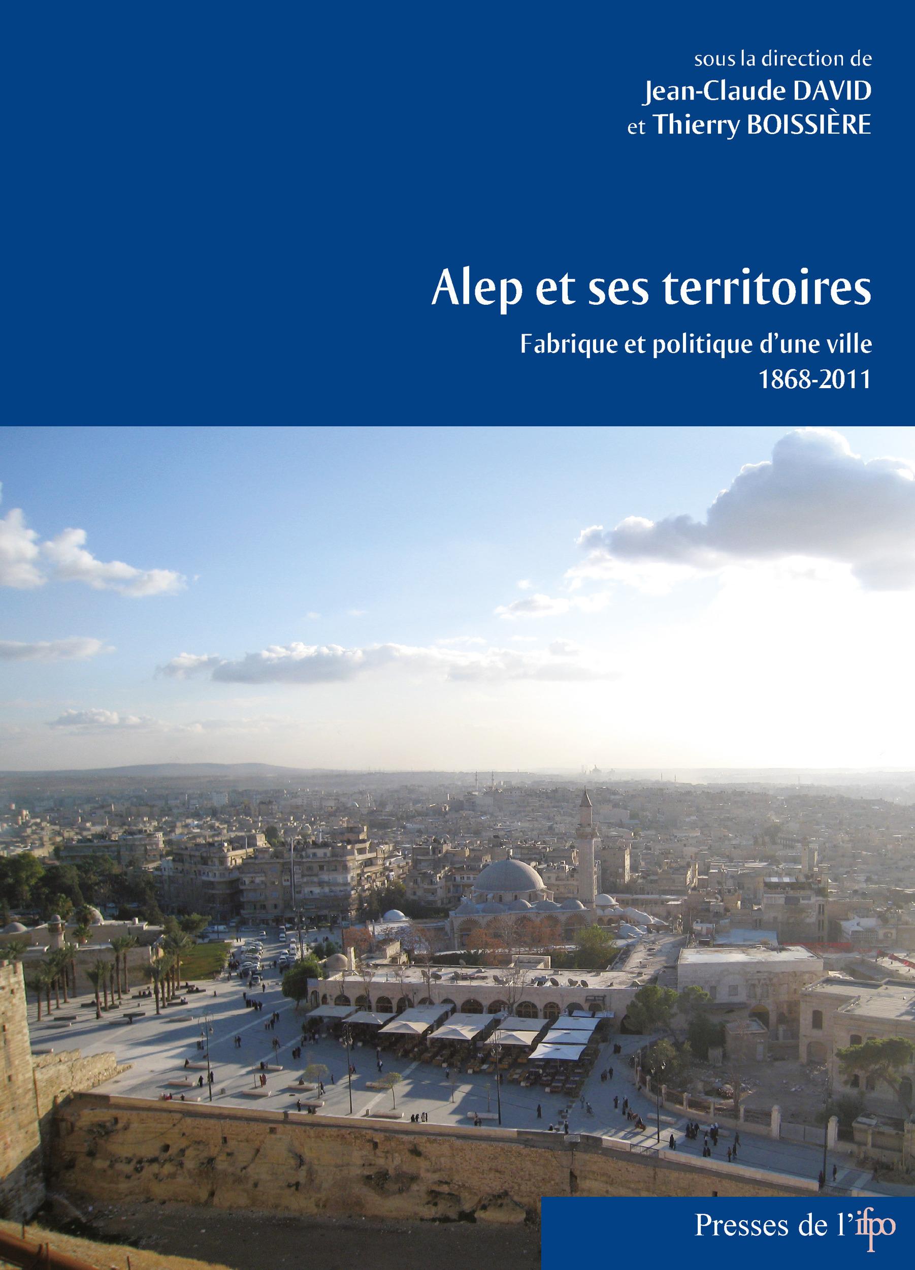 Alep et ses territoires. fabrique et politique d'une ville 1868-2011