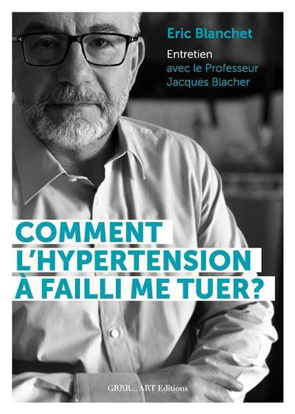 Comment l'hypertension artérielle a failli me tuer ? livre d'entretien avec le professeur Jacques Blacher