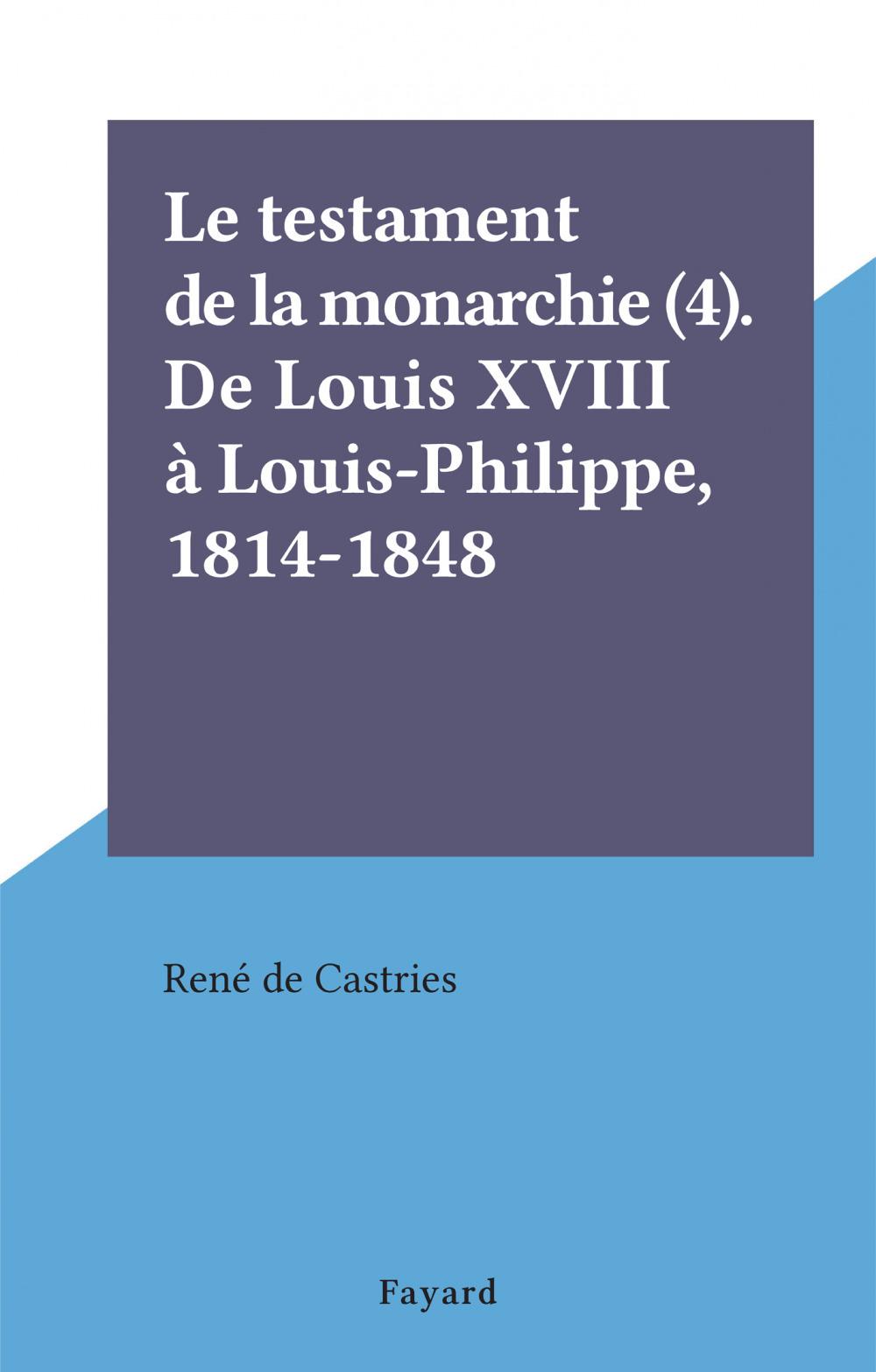 Le testament de la monarchie (4). De Louis XVIII à Louis-Philippe, 1814-1848  - René de Castries
