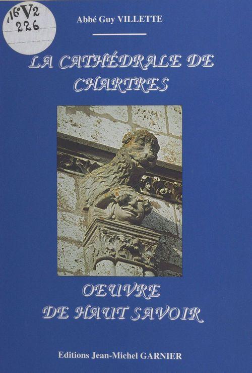 La Cathédrale de Chartres : oeuvre de haut savoir  - Villette Guy