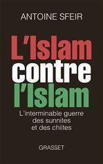 L'Islam contre l'Islam ; l'interminable guerre des Chiites et des Sunnites