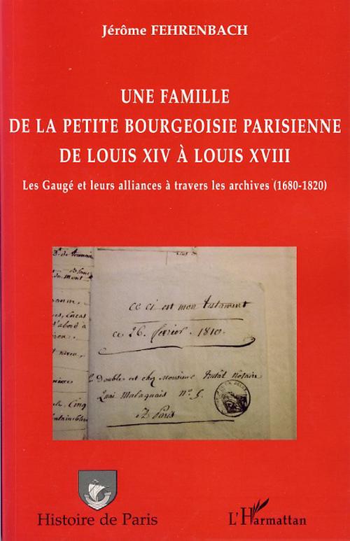 Une famille de la petite bourgeoisie parisienne de Louis XIV à Louis XVIII ; les Gaugé et leurs alliances à travers les archives (1680-1820)