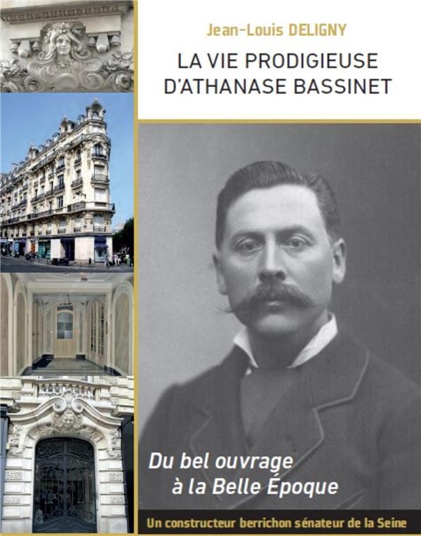 La vie prodigieuse d'Athanase Bassinet ; du bel ouvrage à la Belle Epoque ; un constructeur berrichon, sénateur de la Seine