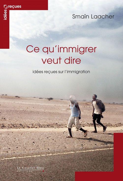 Ce qu'immigrer veut dire ; idées reçues sur l'immigration