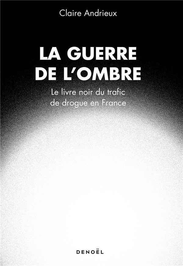 la guerre de l'ombre ; le livre noir du trafic de drogue en France
