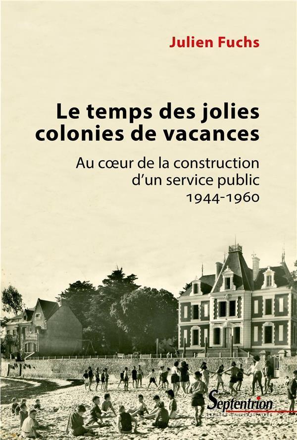 Le temps des jolies colonies de vacances ; au coeur de la construction d'un service public, 1944-196