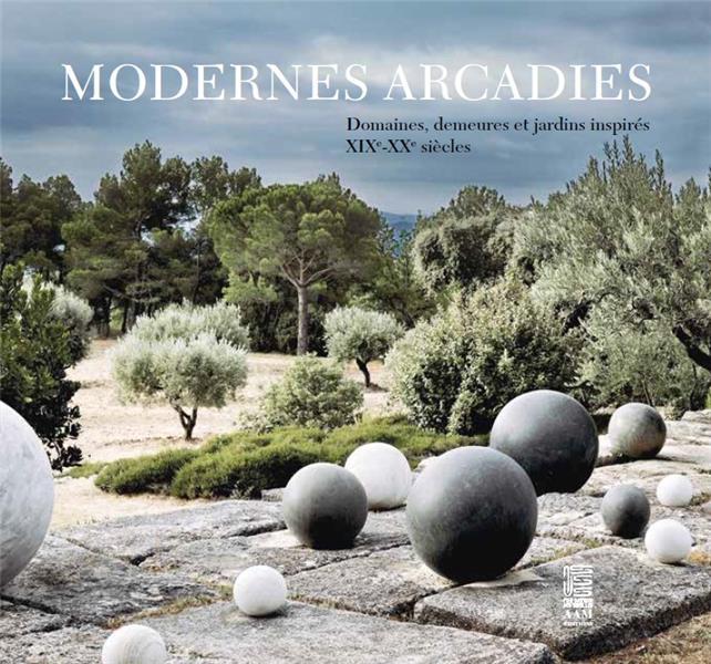 Modernes arcadies ; domaines, demeures et jardins inspirés ; XIX-XXe siècle