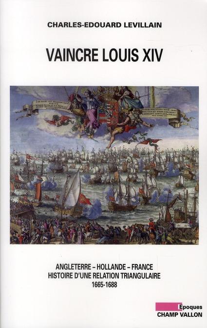 Vaincre Louis XIV ; Angleterre, Hollande, France ; histoire d'une relation triangulaire (1665-1688)