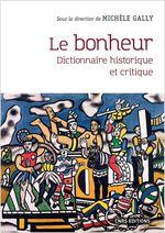 Le bonheur - Dictionnaire historique et critique  - Michèle Gally - Collectif