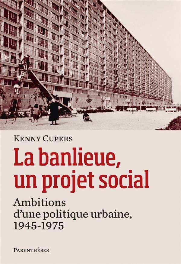 La banlieue, un projet social ; ambitions d'une politique urbaine, 1945-1975