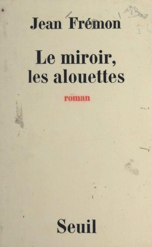 Le miroir, les alouettes  - Jean Fremon