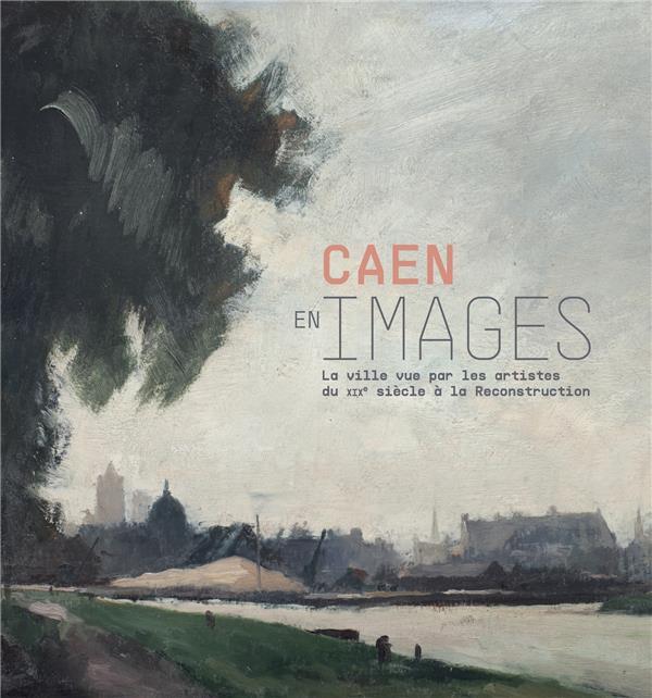 Caen en image, XIX-XX siècle ; la ville vue par les artistes du XIXe siècle à la reconstruction