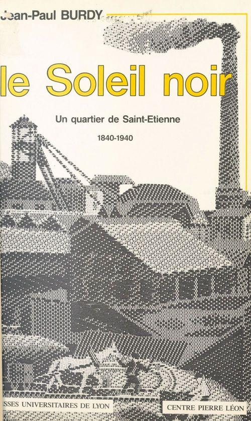 Le Soleil noir : un quartier de Saint-Étienne (1840-1940)  - Jean-Paul Burdy  - Burdy Jp
