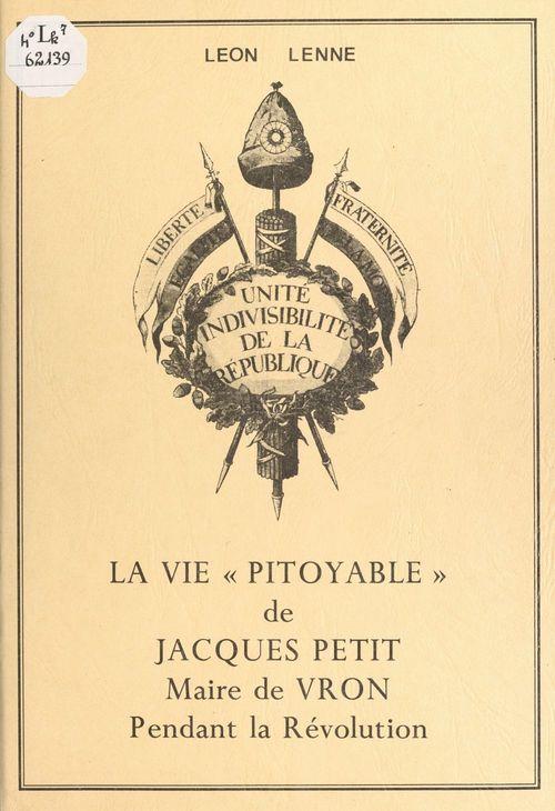 La vie « pitoyable » de Jacques Petit, maire de Vron pendant la Révolution  - Léon Lenne