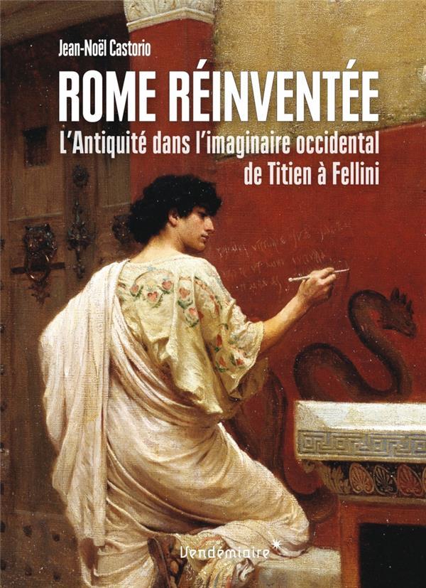 Rome réinventée ; l'Antiquité dans l'imaginaire occidental, de Titien à Fellini