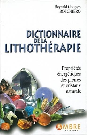 Dictionnaire de la lithothérapie ; propriétés énergétiques des pierres et cristaux naturels