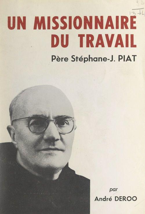 Un missionnaire du travail : le Père Stéphane-Joseph Piat, Franciscain  - André Deroo