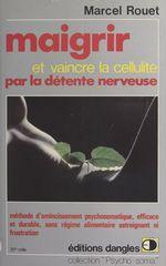 Maigrir et vaincre la cellulite par la détente nerveuse  - Marcel Rouet