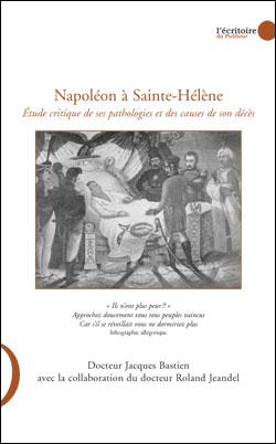 Napoléon à Sainte-Hélène ; étude critique de ses pathologies et des causes de son décès