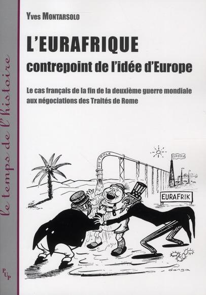 L'Eurafrique ; contrepoint de l'idée de l'Europe ; le cas français de la fin de la deuxième guerre mondiale aux négociations des Traités de Romes