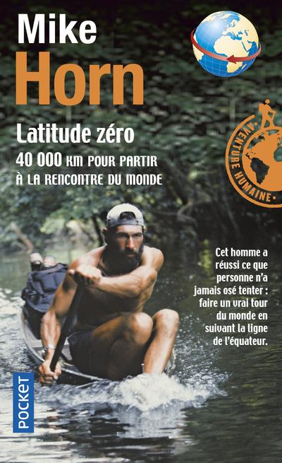 HORN, MIKE - LATITUDE ZERO  -  40 000 KM POUR PARTIR A LA RENCONTRE DU MONDE