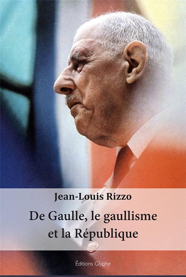 De Gaulle, le gaullisme et la Réublique