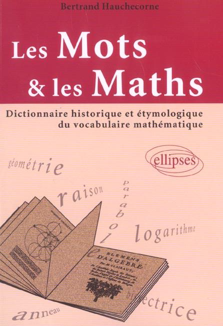 Mots et les maths (les) - dictionnaire historique et etymologique du vocabulaire mathematique