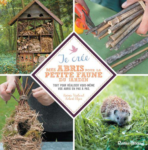 Je crée mes abris pour la petite faune du jardin ; tout pour réaliser vous-même vos abris en pas-à-pas