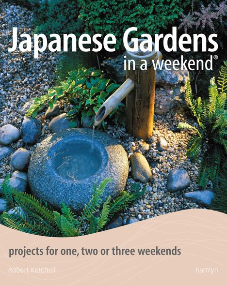 Japanese Gardens in a Weekend ; Projects for One, Two or Three Weekends