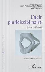 L'agir pluridisciplinaire ; éthique et réflexivité  - Alain DEPAULIS - Jean Navarro - Alain Molas - Depaulis, Alainmolas, Alain