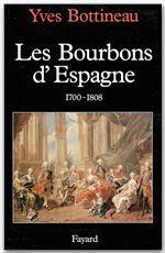Les Bourbons d'Espagne (1700-1808)  - Yves Bottineau