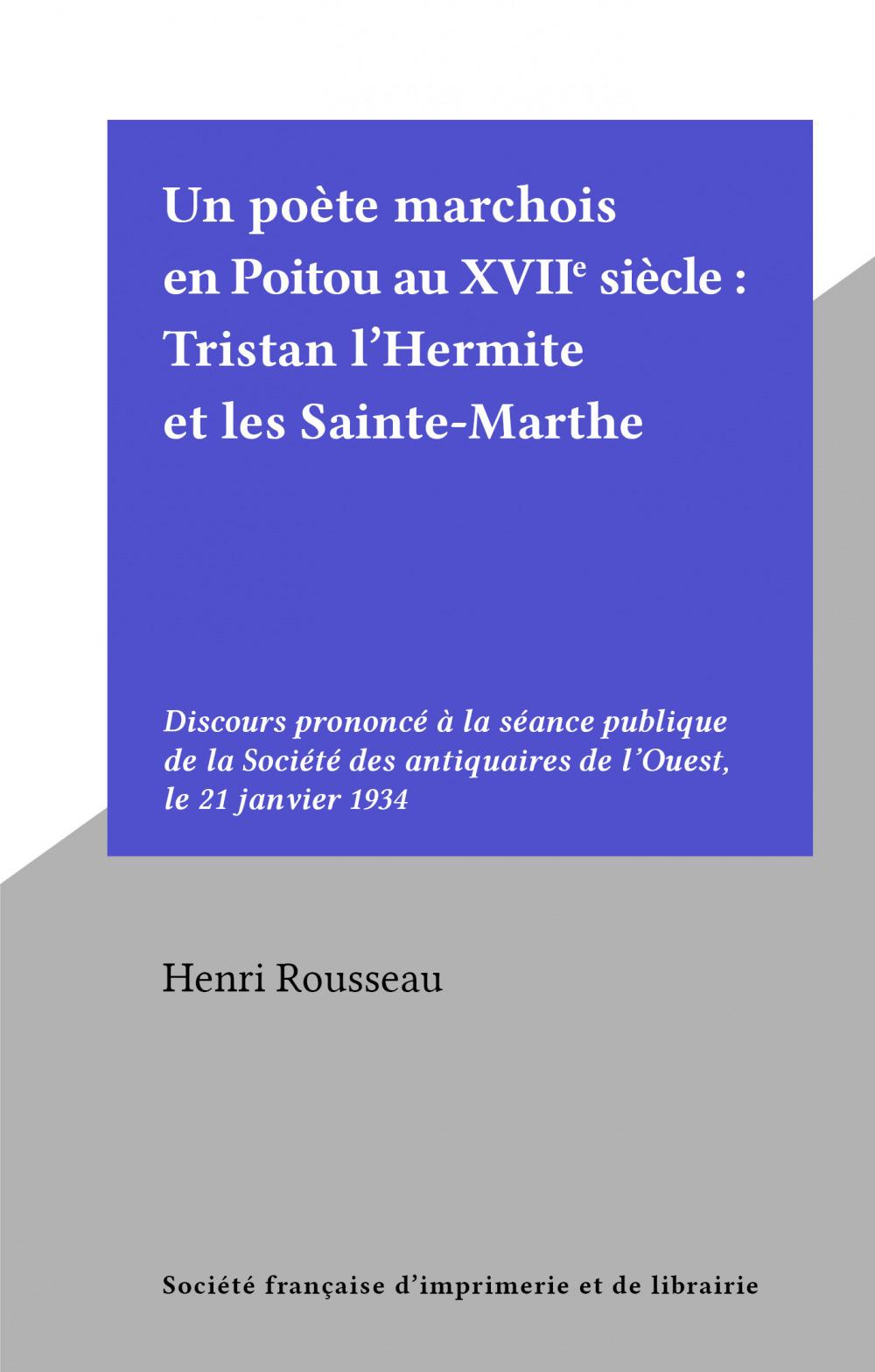 Un poète marchois en Poitou au XVIIe siècle : Tristan l'Hermite et les Sainte-Marthe  - Henri Rousseau