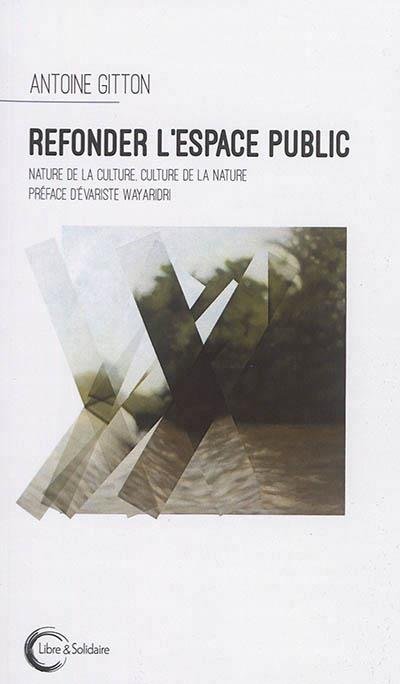 Refonder l'espace public ; nature de la culture, culture de la nature
