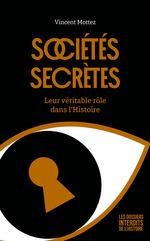 Sociétés secrètes ; leur véritable rôle dans l'Histoire  - Vincent MOTTEZ