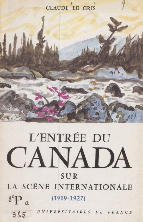 L'entrée du Canada sur la scène internationale, 1919-1927  - Claude Le Gris