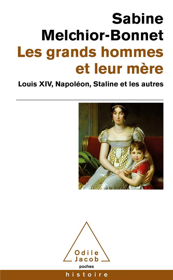 Les grands hommes et leur mère ; Louis XIV, Napoléon, Staline et les autres
