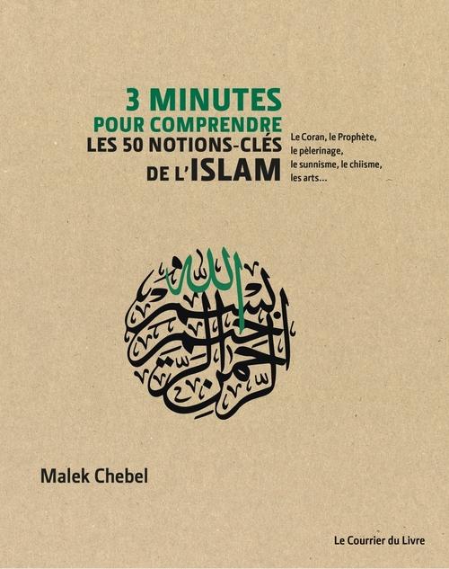 3 minutes pour comprendre ; les 50 notions-cles de l'Islam ; le Coran, le Prophète, le pèlerinage, le sunnisme, le chiisme, les arts...